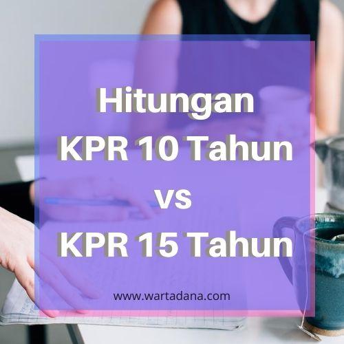 KPR 10 TAHUN VS KPR 15 TAHUN (Hitungan Angka)