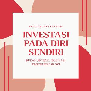 BELAJAR INVESTASI 04 : INVESTASI PADA DIRI SENDIRI